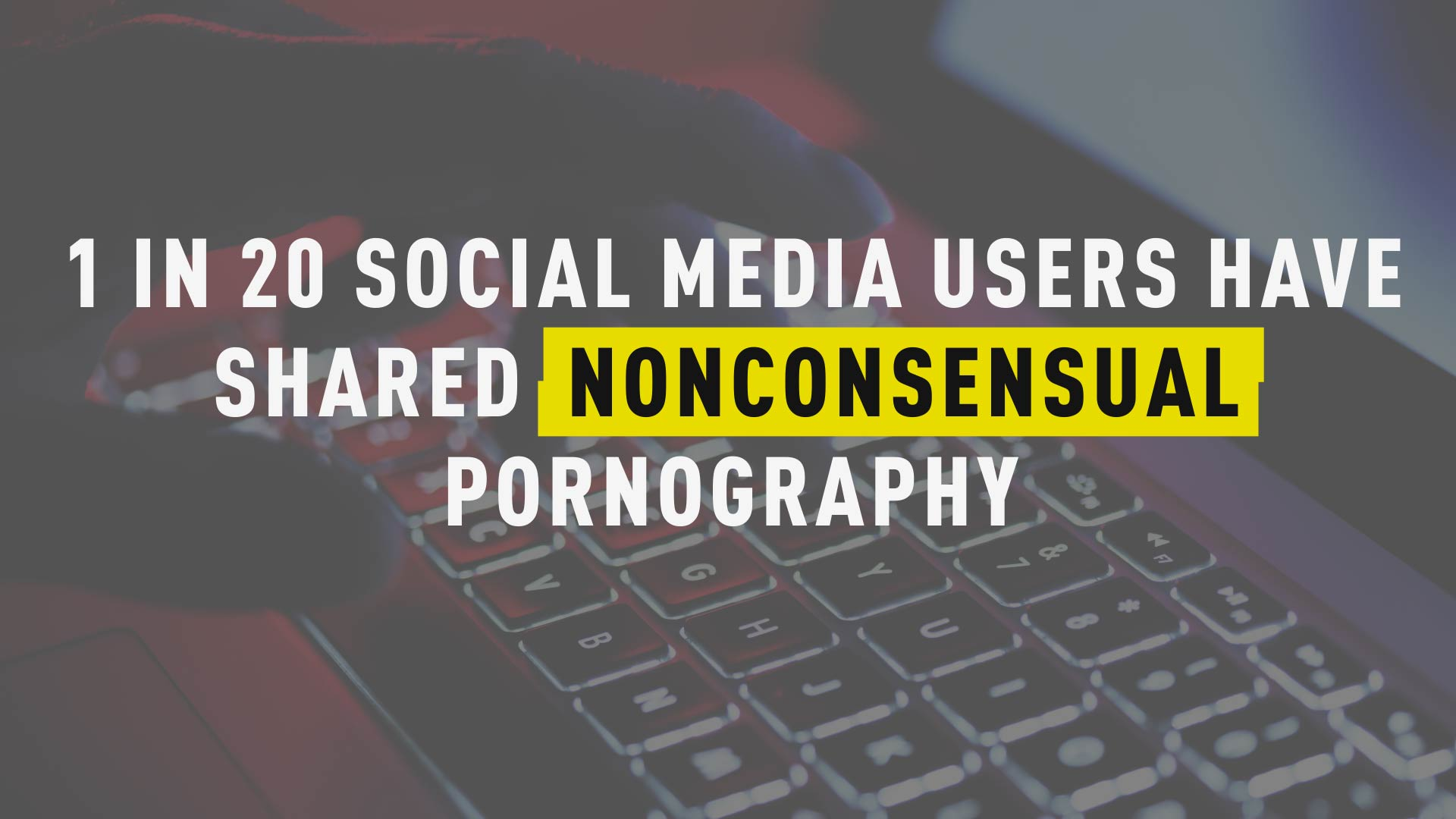 1 In 20 Social Media Users Have Shared Nonconsensual Pornography